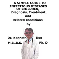 A  Simple  Guide  To  Infectious Diseases in Children,  Diagnosis, Treatment  And  Related Conditions