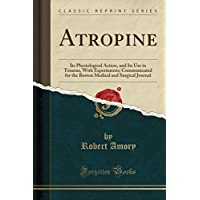 Atropine: Its Physiological Action, and Its Use in Tetanus, With Experiments; Communicated for the Boston Medical and Surgical Journal (Classic Reprint)