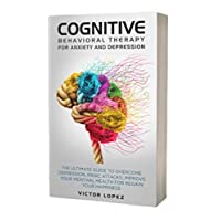 Cognitive Behavioral Therapy for Anxiety and Depression: The Ultimate Guide to Overcome Depression, Panic Attacks, Improve Your Mental Health for Regain Your Happiness