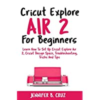 Cricut Explore Air 2 For Beginners: Learn How to Set Up Cricut Explore Air 2, Cricut DesignSpace, Troubleshooting, Tricks and Tips (Complete Beginners Guide) (cricut machine Book 1)