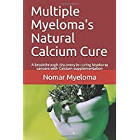 Multiple Myeloma's Natural Calcium Cure: A breakthrough discovery in curing Myeloma cancers with Calcium supplementation