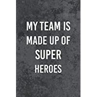 My Team is Made Up of Super Heroes: Great Gift Idea With Funny Saying On Cover, Lined Blank Notebook, Great Gifts For Coworkers, Journal, 110 Pages/ 6x9.