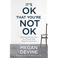 It's OK That You're Not OK: Meeting Grief and Loss in a Culture That Doesn't Understand