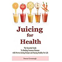 Juicing for Health: The Essential Guide To Healing Common Diseases with Proven Juicing Recipes and Staying Healthy For Life (Juicing Recipes, Juicing ... Foods, Cancer Cure, Diabetes Cure, Blending)