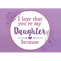 I Love That You're My Daughter Because: Prompted Fill In The Blank Book (I Love You Because Book)