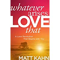 Whatever Arises, Love That: A Love Revolution That Begins with You