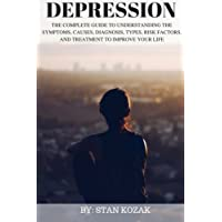 Depression: The Complete Guide to Understanding the Symptoms, Causes, Diagnosis, Types, Risk Factors, and Treatment to Improve Your Life