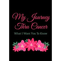 My Journey Thru Cancer What I Want You To Know: Journal For Breast Cancer Survivors and Those Who Are Currently Going Thru Treatments...Write letters ... quotes to yourself or those you love