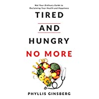 Tired and Hungry No More: Not Your Ordinary Guide to Reclaiming Your Health and Happiness