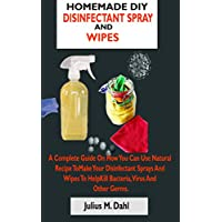 HOMEMADE DIY  DISINFECTANT SPRAY  AND WIPES: A Complete Guide On How You Can Make  Your Disinfectant Sprays And Wipes To Help  Kill Bacteria, Virus And Other Germs With  Natural Recipe