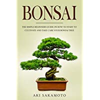 BONSAI: The Simple Beginners Guide On How To Start To Cultivate And Take Care Your Bonsai Tree