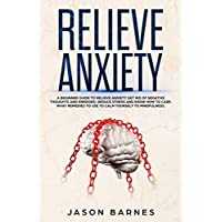 Relieve Anxiety: A Beginner Guide to Relieve Anxiety Get Rid of Negative Thoughts and Energies, Reduce Stress and Know how to Care. What Remedies to use to Calm Yourself to Mindfulness.