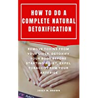 HOW TO DO A COMPLETE NATURAL DETOXIFICATION : REMOVE TOXINS FROM YOUR LIVER, DETOXIFY YOUR BODY BEFORE STARTING A DIET, EXPEL TOBACCO FROM YOUR ARTERIES