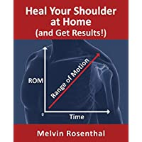Heal Your Shoulder at Home (and Get Results!): Self-treatment rehab guide for shoulder pain from frozen shoulder, bursitis and other rotator cuff issues