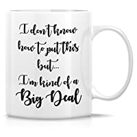 Retreez Funny Mug - I Don't Know How to Put This but I'm Kind of a Big Deal 11 Oz Ceramic Coffee Mugs - Funny, Sarcastic, Inspirational birthday gifts for friends, coworkers, siblings, dad or mom.