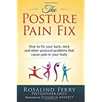 The Posture Pain Fix: How to Fix Your Back, Neck and Other Postural Problems That...
