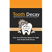 Tooth Decay Best Advices For Cure And Prevent: Easy And Effective Steps For Fight And Avoid Tooth Decay