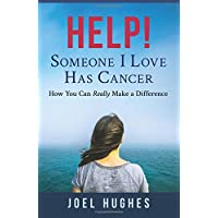 HELP! Someone I Love Has Cancer: How You Can Really Make a Difference