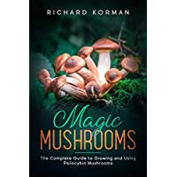 Magic Mushrooms: The Complete Guide to Growing and Using Psilocybin Mushrooms