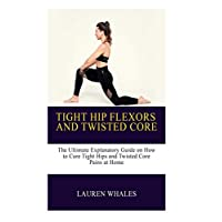 TIGHT HIPS AND TWISTED CORE:: The Ultimate Explanatory Guide on How to Cure Tight Hips and Twisted Core Pains At Home