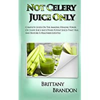 Not Celery Juice Only: Complete Guide On The Amazing Healing Power Of Celery Juice And Other Potent Juices That Heal And Restore A Healthier Lifestyle (2019 Edition)