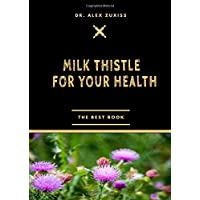 Milk Thistle For Your Health: Treats Liver Disease - Cancer Protection and Treatment - Diabetes Management - Treats Gallbladder Disorders - Lowers ... Antidote - Helps Heartburn and Upset Stomach
