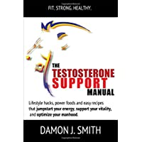 Testosterone: The Testosterone Boosting Manual: Lifestyle hacks, power foods and easy recipes that jumpstart your energy, support your vitality, lower fat and optimize your manhood. (Souletics®)