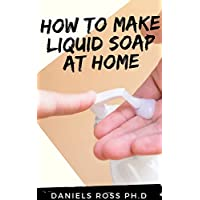 HOW TO MAKE LIQUID SOAP AT HOME: Expert Guide On How To Make Your Perfect Liquid Soap For Usage and Profit.(New Tips,Techniques and Recipes for Creating Liquid and Soft Soap Naturally)