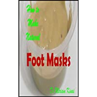 How to Make Natural Foot Masks (How To Make Natural Skin Care Products Series Book 34)