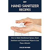 DIY HAND SANITIZER RECIPES: How to Make Disinfectant Sprays, Hand Sanitizers and Disinfectant Wipes in Less Than a Minute!