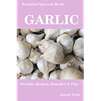 Essential Spices & Herbs: Garlic: The Natural Anti-Biotic, Heart Healthy, Anti-Cancer and Detox Food. Natural Healing Recipes Included. (Essential Spices and Herbs Book 3)