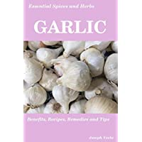 Essential Spices & Herbs: Garlic: The Natural Anti-Biotic, Heart Healthy, Anti-Cancer and Detox Food. Recipes Included. (Essential Spices and Herbs)