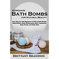 Homemade Bath Bombs for Natural Beauty: Easy Step-by-step Beginners' Guide to Bath Bombs, Body Butters, Body Moisturizers, Bath Treatments, Body Scrubs, and Body Salts (2020)