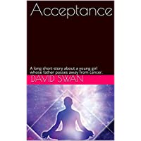 Acceptance: A long short-story about a young girl whose father passes away from cancer.