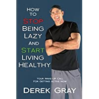 How To Stop Being Lazy And Start Living Healthy: Your Wake Up Call For Getting Active Now