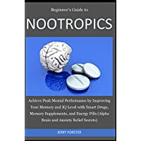 Beginner's Guide to NOOTROPICS: Achieve Peak Mental Performance by Improving Your Memory and IQ Level with Smart Drugs, Memory Supplements, And Energy Pills (Alpha Brain and Anxiety Relief Secrets)