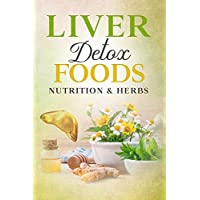LIVER DETOX FOODS NUTRITION & HERBS (Heal Your Body Cure Your Mind Book 2)