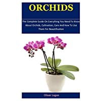 Orchids: The Complete Guide On Everything You Need To Know About Orchids, Cultivation, Care And How To Use Them For Beautification