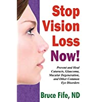 Stop Vision Loss Now!: Prevent and Heal Cataracts, Glaucoma, Macular Degeneration, and Other Common Eye Disorders