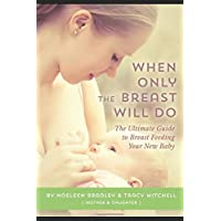 When Only The Breast Will Do: The Ultimate Guide to Breast Feeding Your New Baby