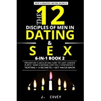 The 12 Disciples of MEN in Dating & SEX: Premature Ejaculation Cure to Last Longer in Bed + Make a Woman Love You + Confidence + Texting + 3 Secrets + Get an Ex Back (Men's Dating Bible 6-In-1)
