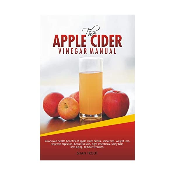 The Apple Cider Vinegar Manual: Miraculous health benefits of apple cider drinks, smoothies, weight loss, improve digestion, beautiful skin, fight infections, shiny hair, anti-aging, remove wrinkles.                         (Paperback)