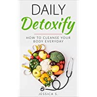 Daily Detoxify: How To Cleanse Your Body Everyday (Cleanse Your Body, Liver Cleanse, Detoxification, Natural Body Cleanse)