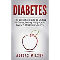 Diabetes : The Essential Guide To Ending Diabetes, Losing Weight, And Living A Healthier Lifestyle