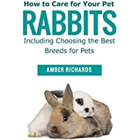 How to Care for Your Pet Rabbits: Including Choosing the Best Breeds for Pets