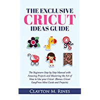 The Exclusive Cricut Project Ideas Guide: The Beginners Step by Step Manual with Amazing Projects and Mastering the Art of How to Use your Cricut (Bonus; Cricut EasyPress Mini Guide and Projects)