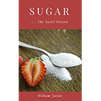SUGAR The Sweet Poison: The Dangers Of Sugar