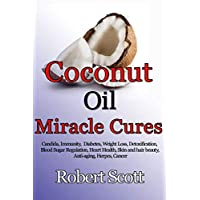 Coconut oil miracle cures: Candida, Immunity,  Diabetes, Weight Loss, Detoxification, Blood Sugar Regulation, Heart Health, Skin and hair beauty, Anti-aging, Herpes, Cancer