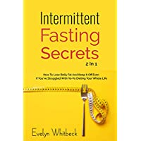 Intermittent Fasting Secrets 2 In 1: How To Lose Belly Fat And Keep It Off If You've Struggled With Yo-Yo Dieting Your Whole Life