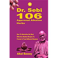 Dr. Sebi 106 Approved Alkaline Herbs : How To Determine the Most Effective Alkaline Recipes To Prevent & Treat Different Diseases